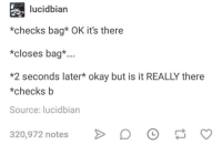 Okay, Humans of Tumblr, and Source: lucidbian  *checks bag* OK it's there  *closes bag*..  *2 seconds later* okay but is it REALLY there  *checksb  Source: lucidbian  320,972 notes D