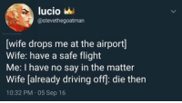 Driving, Flight, and Wife: lucio  @stevethegoatman  wife drops me at the airport  Wife: have a safe flight  Me: I have no say in the matter  Wife [already driving off: die then  10:32 PM 05 Sep 16