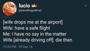 Lucio: lucio  @stevethegoatman  wife drops me at the airport  Wife: have a safe flight  Me: I have no say in the matter  Wife [already driving off: die then  10:32 PM 05 Sep 16