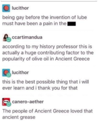 Evidence of the origin of Olive Oil discovered in Crete (6 BC): lucithor  being gay before the invention of lube  must have been a pain in the  ccartimandua  according to my history professor this is  actually a huge contributing factor to the  popularity of olive oil in Ancient Greece  lucithor  this is the best possible thing that i will  ever learn and i thank you for that  canero-aether  The people of Ancient Greece loved that  ancient grease Evidence of the origin of Olive Oil discovered in Crete (6 BC)