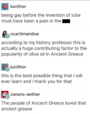 Dionysus alone was so drunk most of the time that hed fuck anybody/thing. via /r/memes https://ift.tt/2Q4DAj7: lucithor  being gay before the invention of lube  must have been a pain in the  ccartimandua  according to my history professor this is  actually a huge contributing factor to the  popularity of olive oil in Ancient Greece  lucithor  this is the best possible thing that i wil  ever learn and i thank you for that  canero-aether  The people of Ancient Greece loved that  ancient grease Dionysus alone was so drunk most of the time that hed fuck anybody/thing. via /r/memes https://ift.tt/2Q4DAj7