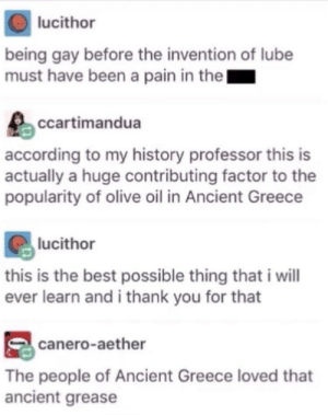 Thank you for this Greece via /r/memes https://ift.tt/2JEbF5A: lucithor  being gay before the invention of lube  must have been a pain in thel  ccartimandua  according to my history professor this is  actually a huge contributing factor to the  popularity of olive oil in Ancient Greece  lucithor  this is the best possible thing that i will  ever learn and i thank you for that  canero-aether  The people of Ancient Greece loved that  ancient grease Thank you for this Greece via /r/memes https://ift.tt/2JEbF5A