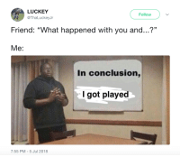 """Got, Friend, and You: LUCKEY  @ThaLuckeyJr  Follow  Friend: """"What happened with you and...?""""  Me:  In conclusion,  I got played  7:55 PM-5 Jul 2018"""