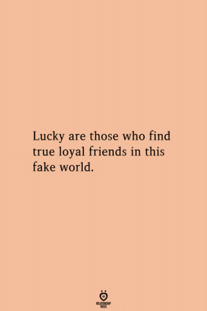 Are Those: Lucky are those who find  true loyal friends in this  fake world.  RELATIONGHP