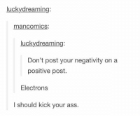 Memes, 🤖, and Electron: lucky dreaming:  man Comics.  Lucky dreaming  Don't post your negativity on a  positive post.  Electrons  I should kick your  ass. Electrons