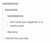 Memes, 🤖, and Electron: lucky dreaming:  man Comics.  luckydreaming:  Don't post your negativity on a  positive post.  Electrons  I should kick your ass I should kick your ass. 😂😂