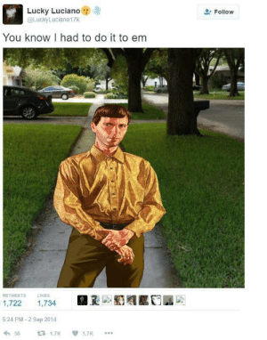 Lucky Luciano, Sep, and You: Lucky Luciano  @LuckyLuciano17K  Follow  You know I had to do it to em  RETWEETS  LIKES  1,722  1,734  5:24 PM 2 Sep 2014  431.7K  56  1.7K You know I had to do it to em