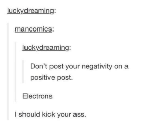 welcome to science: luckydreaming:  mancomics:  luckydreaming:  Don't post your negativity on a  positive post.  Electrons  I should kick your ass. welcome to science