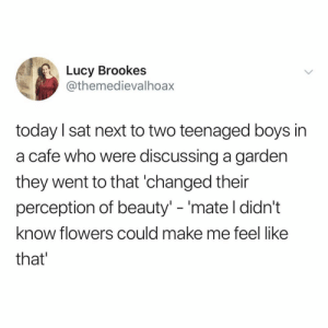 "Regret, Flowers, and Lucy: Lucy Brookes  @themedievalhoax  today I sat next to two teenaged boys in  a cafe who were discussing a garden  they went to that 'changed their  perception of beauty"" -'mate l didn't  know flowers could make me feel like  that go look at some flowers today, you won't regret it"