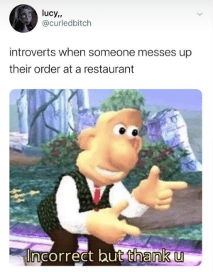 Meirl: lucy,  @curledbitch  introverts when someone messes up  their order at a restaurant  Incorrect but thank u Meirl