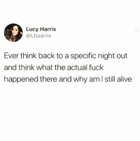 Alive, Funny, and Fuck: Lucy Harris  @Lhaarris  Ever think back to a specific night out  and think what the actual fuck  happened there and why am l still alive Practically every night @circleofidiots 😂😂