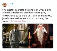 Dumbledore, Memes, and Grey: Lucy  @LucyJaneWood  I'm mostly interested to know at what point  Albus Dumbledore decided smart, grey  three-piece suits were out, and embellished,  jewel-coloured robes with a matching hat  were in