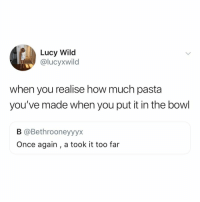 Lucy, Wild, and Relatable: Lucy Wild  @lucyxwild  when you realise how much pasta  you've made when you put it in the bowl  B @Bethrooneyyyx  Once again , a took it too far *after my 4th bowl of pasta* what have i done..?