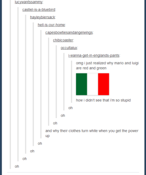 Clothes, Omg, and Mario: lucywantssammy  castiel-is-a-bluebird:  hayleybiersack  hell-is-our-home  capesbowtiesandangelwings  chibicoaster  oCcultalux  -wanna-get-in-englands-pants  omg i just realized why mario and luigi  are red and green  how i didn't see that i'm so stupid  oh  oh  oh  and why their clothes turn white when you get the power  up  oh  oh  oh  oh  n Itsa me