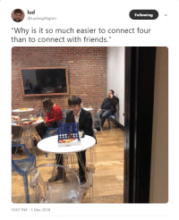 "Friends, MeIRL, and Following: lud  @LudwigAhgren  Following  ""Why is it so much easier to connect four  than to connect with friends.""  10:07 PM-1 Dec 2018 meirl"