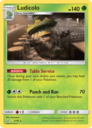 "lbs: Ludicolo  140  STAGE2  НР  Evolves from Lombre  NO. 272 Carefree Pokémon HT: 4'11"" WT: 121.3 lbs.  Table Service  Ability  Once during your turn (before your attack), you may heal  30 damage from I of your Pokémon.  Punch and Run  70  Switch this Pokémon with I of your Benched Pokémon.  x2  weakness  resistance  retreat  Illus. Framestore  If it hears festive music, all its muscles fill with  energy. It can't help breaking out into a dance.  2/18  02019 Pokémon"