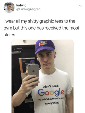 Google, Gym, and Boyfriend: ludwig  LudwigAhgren  I wear all my shitty graphic tees to the  gym but this one has received the most  stares  Cate  anie  I don't need  Google  my wife's boyfriend kniws  everything I can imagine why