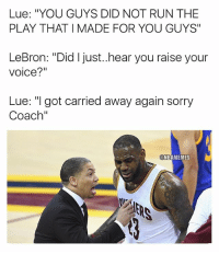 """Basketball, Cavs, and Nba: Lue: """"YOU GUYS DID NOT RUN THE  PLAY THAT I MADE FOR YOU GUYS""""  LeBron: """"Did I just..hear you raise your  voice?""""  Lue: """"I got carried away again sorry  Coach""""  NBAMEMES He the GM too 😂 nbamemes nba lebron cavs"""