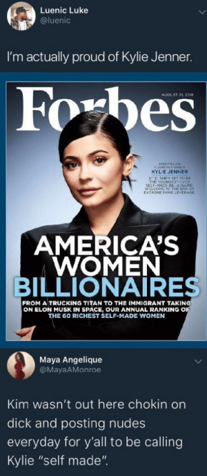 "Dank, Kylie Jenner, and Memes: Luenic Luke  @luenic  I'm actually proud of Kylie Jenner.  AUGUST 31, 2018  500 MILL ON  COSMEICS QUEEN  KYLIE JENNER  AT 2 SHE'S SET TO BE  THE YOUNGEST-EVER  SELF-MACE BILLIONAIRE  WELCOME TO THE ERA OF  EXTREME FAME LEVERAGE  AMERICA'S  WOMEN  BILLIONAIRES  FROM A TRUCKING TITAN TO THE IMMIGRANT TAKING  ON ELON MUSK IN SPACE, OUR ANNUAL RANKING O  THE 60 RICHEST SELF-MADE WOMEN  Maya Angelique  @MayaAMonroe  Kim wasn't out here chokin on  dick and posting nudes  everyday for y'all to be calling  Kylie ""self made"". Kim thotted so that Kylie could run by BossCrackNi88aFresh FOLLOW HERE 4 MORE MEMES."