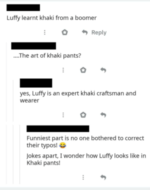 Jokes, Wonder, and MemePiece: Luffy learnt khaki from a boomer  Reply  ....The art of khaki pants?  yes, Luffy is an expert khaki craftsman and  wearer  Funniest part is no one bothered to correct  their typos!  Jokes apart, I wonder how Luffy looks like in  Khaki pants! Someone make an art of Luffy with Khaki pants and let these ppl RIP! 🤣