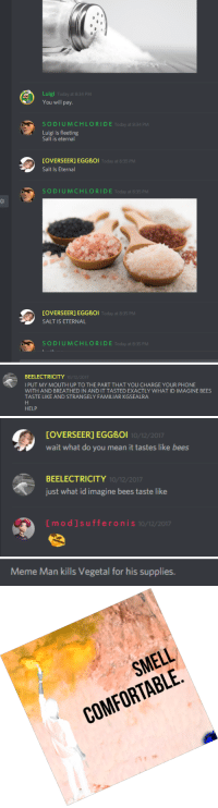 Comfortable, Meme, and Phone: Luigi Today at 8:34 PM  You will pay.  SODIUMCHLORIDE Today at 8:34 PM  Luigi is fleeting  Salt is eternal  [OVERSEER] EGGBOi  Salt Is Eternal  Today at 8:35 P  SODIUMCHLORIDE Today at 8:35 PM  [OVERSEER] EGGBOI  SALT IS ETERNAL  Today at 8:35 PM  SODIUMCHLORIDE Today at 8:35 PM   BEELECTRICITY  I PUT MY MOUTH UP TO THE PART THAT YOU CHARGE YOUR PHONE  WITH AND BREATHED IN AND IT TASTED EXACTLY WHAT ID IMAGINE BEES  TASTE LIKE AND STRANGELY FAMILIAR KGSEALRA  10/12/2017  HELP   [OVERSEER] EGGBoI  wait what do you mean it tastes like bees  10/12/2017  BEELECTRICITY  just what id imagine bees taste like  10/12/2017  [mod]sufferon  I S 10/12/2017   Meme Man kills Vegetal for his supplies.   SMELL  COMFORTABLE <p>For those wondering what shenanigans go on in the discord</p>