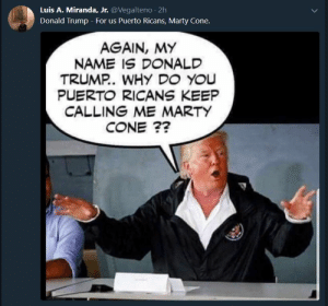 Af, Donald Trump, and Trump: Luis A. Miranda, Jr. @Vegalteno 2h  Donald Trump - For us Puerto Ricans, Marty Cone.  AGAIN, MY  NAME IS D NALD  TRUMP. WHY DO YOU  PUERTO RICANS KEEP  CALLING ME MARTY  CONE ?? Accurate af though
