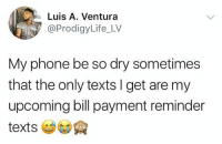 Who can relate?! 😂💯 WSHH: Luis A. Ventura  @ProdigyLife_LV  My phone be so dry sometimes  that the only texts I get are my  upcoming bill payment reminder Who can relate?! 😂💯 WSHH