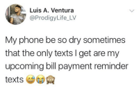 Who can relate?! 😂💯 https://t.co/k6uW7KkTOH: Luis A. Ventura  @ProdigyLife_LV  My phone be so dry sometimes  that the only texts I get are my  upcoming bill payment reminder Who can relate?! 😂💯 https://t.co/k6uW7KkTOH