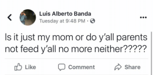 Parents, Mom, and Comment: Luis Alberto Banda  <  Tuesday at 9:48 PM  Is it just my mom or do y'all parents  not feed y'all no more neither?????  Like  Share  Comment