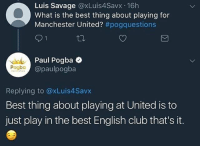 Pogboom knows 🔝🔝🔝 . RESPECT mufc manchesterunited mourinho davesaves lindelof darmian mkhitaryan nemanjamatic andreaspereira bailly pogba lukaku martial anderherrera rashford philjones daleyblind lingard ashleyyoung valencia romero lukeshaw smalling daviddegea juanmata manutd14_ manutd14_id: Luis Savage @xLuis4Savx 16h  What is the best thing about playing for  Manchester United? #pogquestions  Paul Pogba  @paulpogba  Pogba  Replying to @xLuis4Savx  Best thing about playing at United is to  just play in the best English club that's it. Pogboom knows 🔝🔝🔝 . RESPECT mufc manchesterunited mourinho davesaves lindelof darmian mkhitaryan nemanjamatic andreaspereira bailly pogba lukaku martial anderherrera rashford philjones daleyblind lingard ashleyyoung valencia romero lukeshaw smalling daviddegea juanmata manutd14_ manutd14_id