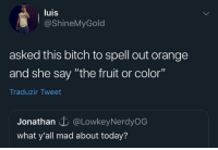 """Bitch, Tumblr, and Blog: luis  @ShineMyGold  asked this bitch to spell out orange  and she say """"the fruit or color""""  Traduzir Tweet  Jonathan @LowkeyNerdyOG  what y'all mad about today? whitepeopletwitter:  Now for real, which one?"""