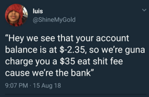 "Dank, Memes, and Shit: luis  @ShineMyGold  ""Hey we see that your account  balance is at $-2.35, so we're guna  charge you a $35 eat shit fee  cause we're the bank""  9:07 PM.15 Aug 18  IS Sure, just kick me while Im down by syzmcs MORE MEMES"