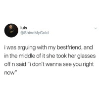 """Funny, Glasses, and The Middle: luis  @ShineMyGold  i was arguing with my bestfriend, and  in the middle of it she took her glasses  off n said """"i don't wanna see you right  now"""" I'm gonna start doing this."""