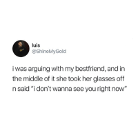 """Glasses, The Middle, and Her: luis  @ShineMyGold  i was arguing with my bestfriend, and in  the middle of it she took her glasses off  n said """"i don't wanna see you right now"""" 😂😂"""