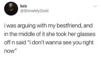 """Memes, Glasses, and The Middle: luis  @ShineMyGold  i was arguing with my bestfriend, and  in the middle of it she took her glasses  off n said """"i don't wanna see you right  now"""" I'm 💀"""