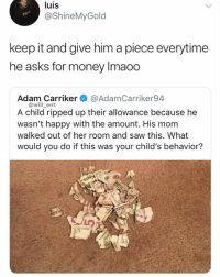 😂Damn: luis  @ShineMyGold  keep it and give him a piece everytime  he asks for money Imaoo  Adam Carriker @AdamCarriker94  @will_ent  A child ripped up their allowance because he  wasn't happy with the amount. His mom  walked out of her room and saw this. What  would you do if this was your child's behavior? 😂Damn