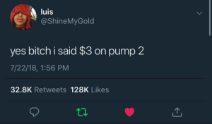 you heard me by evan1g FOLLOW HERE 4 MORE MEMES.: luis  @ShineMyGold  yes bitch i said $3 on pump 2  7/22/18, 1:56 PM  32.8K Retweets 128K Likes you heard me by evan1g FOLLOW HERE 4 MORE MEMES.