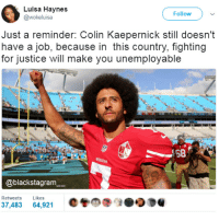 Colin Kaepernick, Memes, and Ebony: Luisa Haynes  @wokeluisa  Follow  Just a reminder: Colin Kaepernick still doesn't  have a job, because in this country, fighting  for justice will make you unemployable  58  @blackstagram  Retweets  Likes  37,483 64,921  @魯09:00DU They look for lame excuses, but we know the real reason why he is jobless. It's a shame! @expression_tees blackpride blackandproud blackpower blackexcellence blackbeauty africanamerican melanin ebony panafrican blackcommunity problack brownskin blackmen blackman blackkings blackking blackmenwithstyle becauseofthemwecan