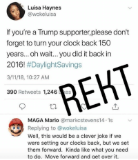Clock, Memes, and Mario: Luisa Haynes  @wokeluisa  If you're a Trump supporter,please don't  forget to turn your clock back 150  years...oh wait... you did it back in  2016! #DaylightSavings  3/11/18, 10:27 AM  390 Retweets 1,246 kes  REHT  MAG  Replying to @wokeluisa  Well, this would be a clever joke if we  were setting our clocks back, but we set  them forward. Kinda like what you need  to do. Move forward and get over it.  A Mario @markestevens14.1s @emmabyrnefit . Give us a follow ==> 🔥@drunkamerica🔥 . 🇺🇸DrunkAmerica.com🇺🇸 ———————- makeamericagreatagain keepamericagreat trump2020 presidenttrump conservative republican bluelivesmatter backtheblue merica usa