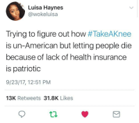 Blackpeopletwitter, American, and Health Insurance: Luisa Haynes  @wokeluisa  Trying to figure out how #TakeAKnee  is un-American but letting people die  because of lack of health insurance  is patriotic  9/23/17, 12:51 PM  13K Retweets 31.8K Likes <p>Who&rsquo;s the real patriot? (via /r/BlackPeopleTwitter)</p>