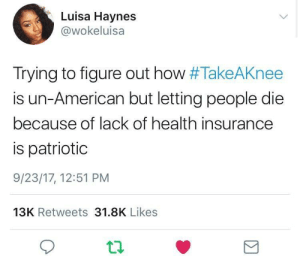 American, Health Insurance, and The Real: Luisa Haynes  @wokeluisa  Trying to figure out how #TakeAKnee  is un-American but letting people die  because of lack of health insurance  is patriotic  9/23/17, 12:51 PM  13K Retweets 31.8K Likes Whos the real patriot?