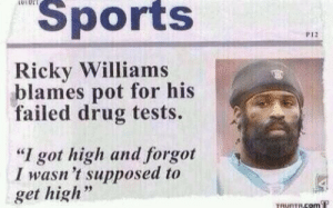 "ricky: LUIUL  Sports  P12  Ricky Williams  blames pot for his  failed drug tests.  ""I got high and forgot  I wasn 't supposed to  get high  TRUNTRCOM T"