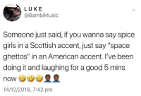 "Blackpeopletwitter, Girls, and Spice Girls: LUKE  @BambiMusic  Someone just said, if you wanna say spice  girls in a Scottish accent, just say ""space  ghettos"" in an American accent. I've been  doing it and laughing for a good 5 mins  NONウ  14/12/2018, 7:42 pmm Aye laddie (via /r/BlackPeopleTwitter)"