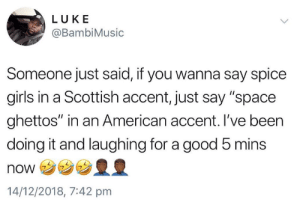 """Aye laddie by lawrence_jacobs MORE MEMES: LUKE  @BambiMusic  Someone just said, if you wanna say spice  girls in a Scottish accent, just say """"space  ghettos"""" in an American accent. I've been  doing it and laughing for a good 5 mins  NONウ  14/12/2018, 7:42 pmm Aye laddie by lawrence_jacobs MORE MEMES"""