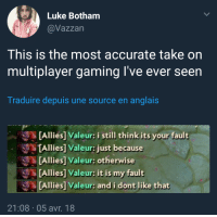 Gaming, Source, and Think: Luke Botham  @Vazzan  This is the most accurate take on  multiplayer gaming I've ever seen  Traduire depuis une source en anglais  [Allies] Valeur: i still think its your fault  TAllies] Valeur: just because  [Allies] Valeur: otherwise  [Allies] Valeur: it is my fault  Alliès] Valeur: and i dont like that  21:08 05 avr. 18