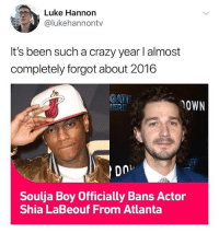 @lukehannontv is the funniest guy I know: Luke Hannon  @lukehannontv  It's been such a crazy year I almost  completely forgot about 2016  CATE  OWN  Soulja Boy Officially Bans Actor  Shia LaBeouf From Atlanta @lukehannontv is the funniest guy I know