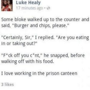 """bloke: Luke Healy  17 minutes ago.e  Some bloke walked up to the counter and  said, """"Burger and chips, please.""""  """"Certainly, Sir,"""" I replied. """"Are you eating  in or taking out?""""  """"F*ck off you C*nt,"""" he snapped, before  walking off with his food.  I love working in the prison canteen  3 likes"""
