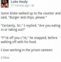 """bloke: Luke Healy  17 minutes ago.  Some bloke walked up to the counter and  said, """"Burger and chips, please.""""  """"Certainly, Sir,"""" I replied. """"Are you eating  in or taking out?""""  """"F*ck off you c nt,"""" he snapped, before  walking off with his food.  I love working in the prison canteen  3 likes"""