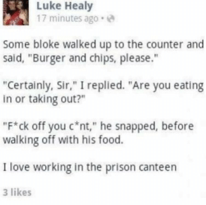 """Prison madlad by Trollalola MORE MEMES: Luke Healy  17 minutes ago.  Some bloke walked up to the counter and  said, """"Burger and chips, please.""""  """"Certainly, Sir,"""" I replied. """"Are you eating  in or taking out?""""  """"F*ck off you c nt,"""" he snapped, before  walking off with his food.  I love working in the prison canteen  3 likes Prison madlad by Trollalola MORE MEMES"""