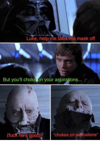 Luke, help me take this mask off  But you'll chok  n your aspirations...  spirations  fuck he's good  chokes on a Credit - Jake Atkinson